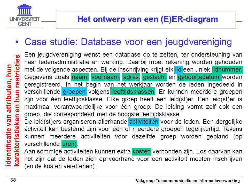 Vakgroep Telecommunicatie en Informatieverwerking 38 Het ontwerp van een (E)ER-diagram Case studie: Database voor een jeugdvereniging Een jeugdverenig
