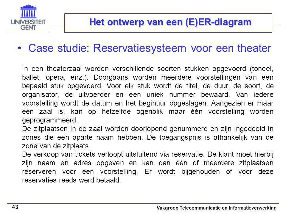 Vakgroep Telecommunicatie en Informatieverwerking 43 Het ontwerp van een (E)ER-diagram Case studie: Reservatiesysteem voor een theater In een theaterz
