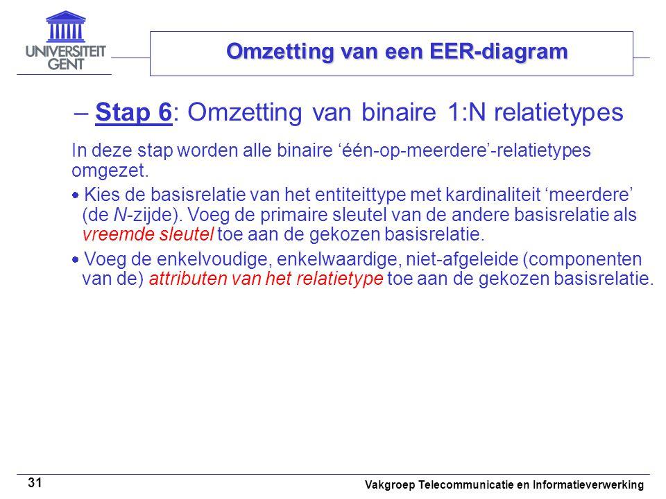 Vakgroep Telecommunicatie en Informatieverwerking 31 Omzetting van een EER-diagram –Stap 6: Omzetting van binaire 1:N relatietypes In deze stap worden