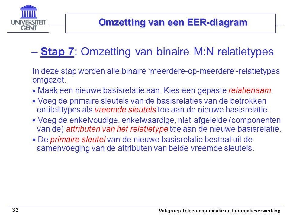 Vakgroep Telecommunicatie en Informatieverwerking 33 Omzetting van een EER-diagram –Stap 7: Omzetting van binaire M:N relatietypes In deze stap worden