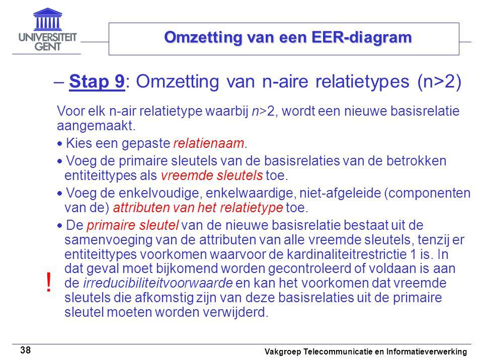 Vakgroep Telecommunicatie en Informatieverwerking 38 Omzetting van een EER-diagram –Stap 9: Omzetting van n-aire relatietypes (n>2) Voor elk n-air rel