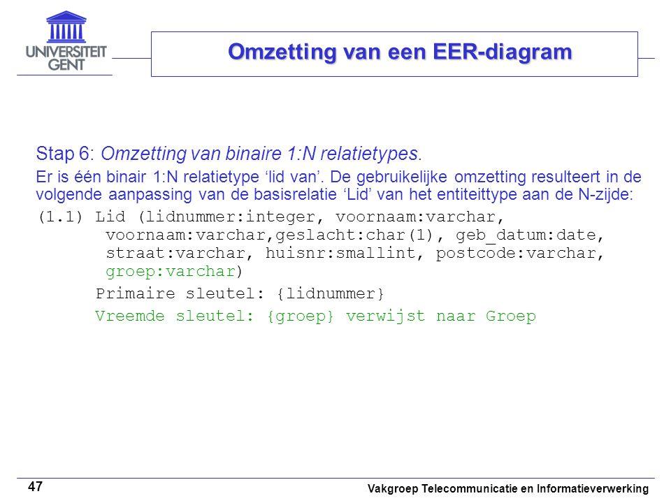 Vakgroep Telecommunicatie en Informatieverwerking 47 Omzetting van een EER-diagram Stap 6: Omzetting van binaire 1:N relatietypes. Er is één binair 1: