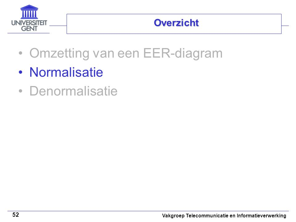 Vakgroep Telecommunicatie en Informatieverwerking 52 Overzicht Omzetting van een EER-diagram Normalisatie Denormalisatie