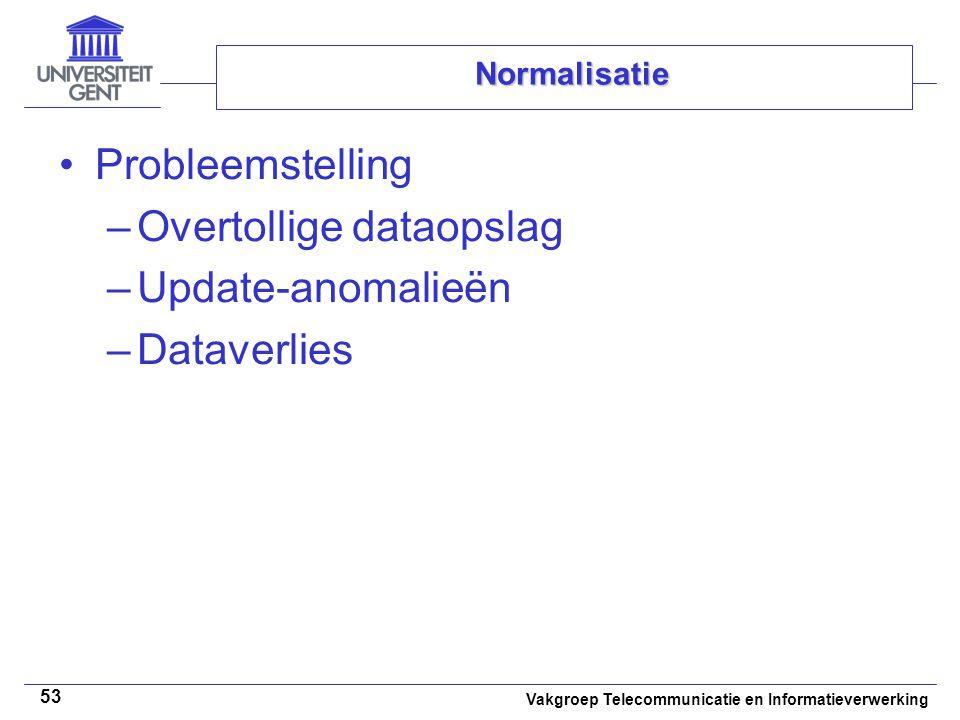 Vakgroep Telecommunicatie en Informatieverwerking 53 Normalisatie Probleemstelling –Overtollige dataopslag –Update-anomalieën –Dataverlies