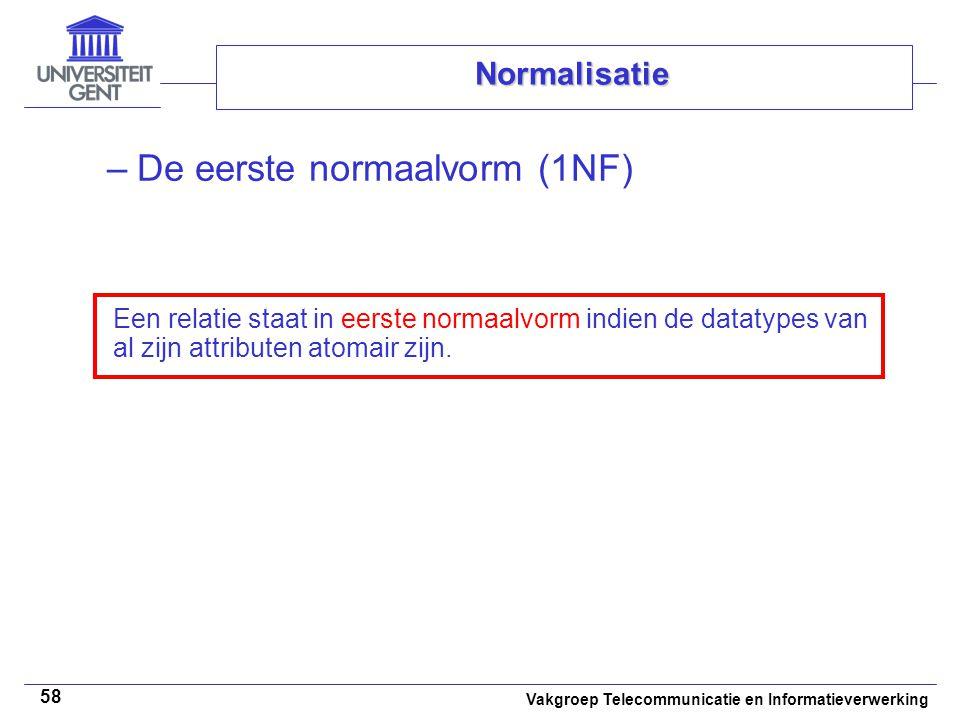 Vakgroep Telecommunicatie en Informatieverwerking 58 Normalisatie –De eerste normaalvorm (1NF) Een relatie staat in eerste normaalvorm indien de datat