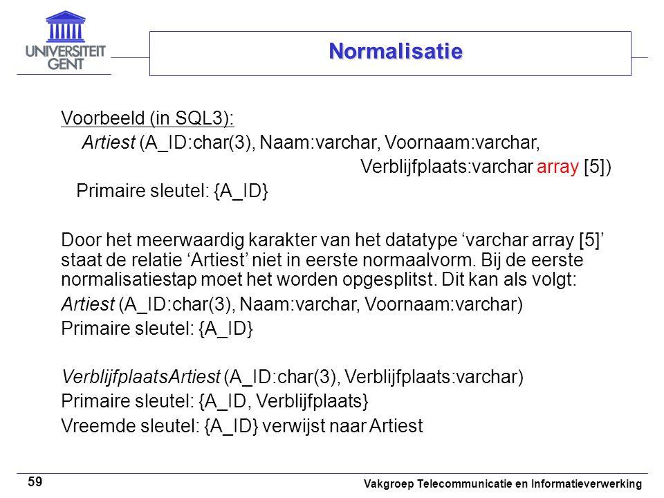 Vakgroep Telecommunicatie en Informatieverwerking 59 Normalisatie Voorbeeld (in SQL3): Artiest (A_ID:char(3), Naam:varchar, Voornaam:varchar, Verblijf