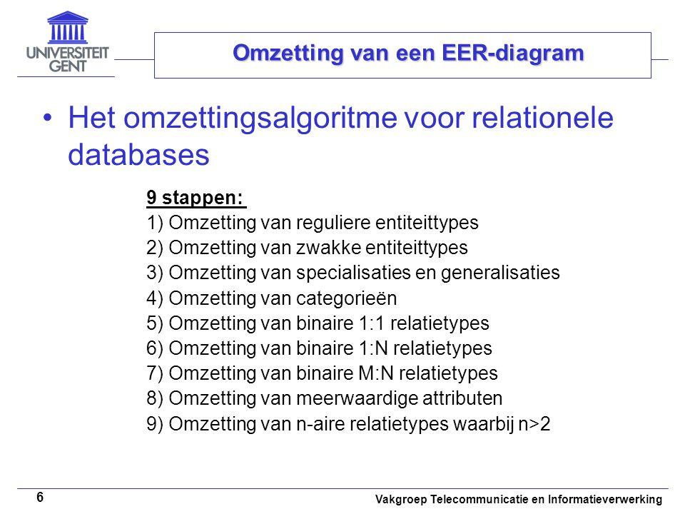 Vakgroep Telecommunicatie en Informatieverwerking 6 Omzetting van een EER-diagram Het omzettingsalgoritme voor relationele databases 9 stappen: 1) Omz