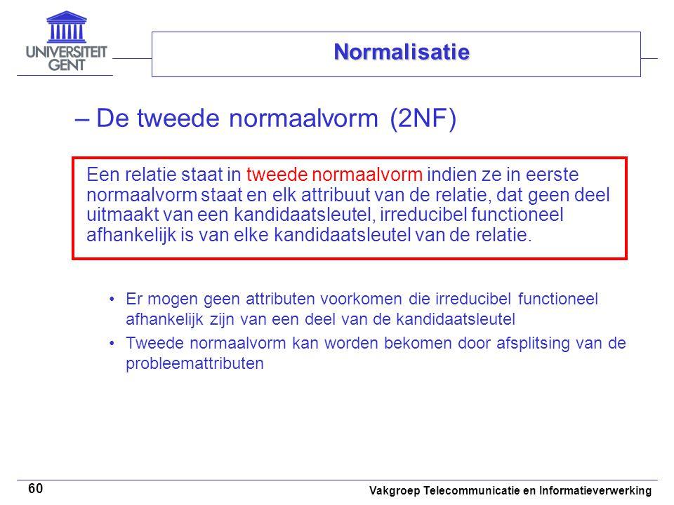 Vakgroep Telecommunicatie en Informatieverwerking 60 Normalisatie –De tweede normaalvorm (2NF) Er mogen geen attributen voorkomen die irreducibel func