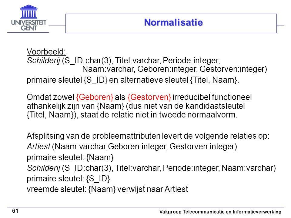 Vakgroep Telecommunicatie en Informatieverwerking 61 Normalisatie Voorbeeld: Schilderij (S_ID:char(3), Titel:varchar, Periode:integer, Naam:varchar, G