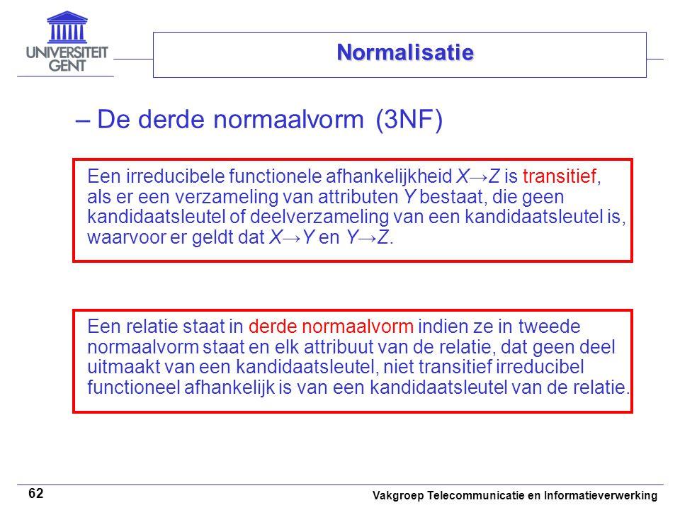 Vakgroep Telecommunicatie en Informatieverwerking 62 Normalisatie –De derde normaalvorm (3NF) Een irreducibele functionele afhankelijkheid X→Z is tran