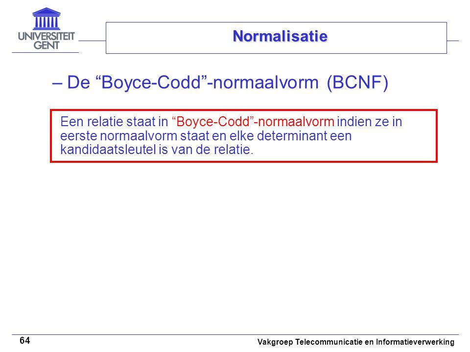 """Vakgroep Telecommunicatie en Informatieverwerking 64 Normalisatie –De """"Boyce-Codd""""-normaalvorm (BCNF) Een relatie staat in """"Boyce-Codd""""-normaalvorm in"""