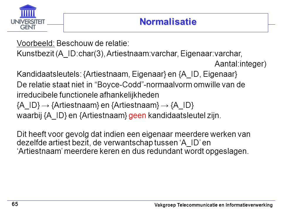 Vakgroep Telecommunicatie en Informatieverwerking 65 Normalisatie Voorbeeld: Beschouw de relatie: Kunstbezit (A_ID:char(3), Artiestnaam:varchar, Eigen