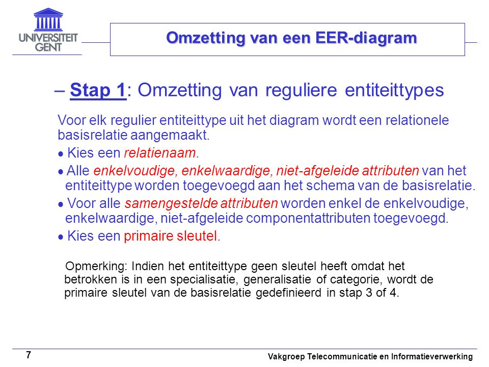 Vakgroep Telecommunicatie en Informatieverwerking 38 Omzetting van een EER-diagram –Stap 9: Omzetting van n-aire relatietypes (n>2) Voor elk n-air relatietype waarbij n>2, wordt een nieuwe basisrelatie aangemaakt.