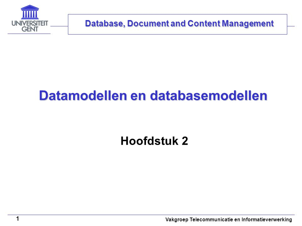 Vakgroep Telecommunicatie en Informatieverwerking 1 Datamodellen en databasemodellen Hoofdstuk 2 Database, Document and Content Management