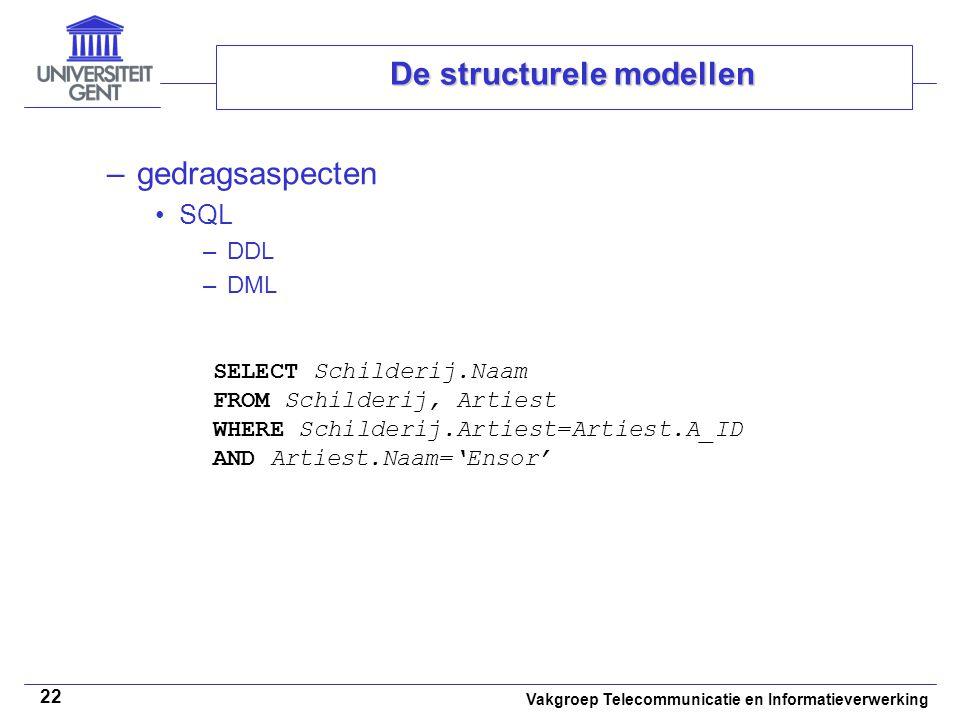 Vakgroep Telecommunicatie en Informatieverwerking 22 De structurele modellen –gedragsaspecten SQL –DDL –DML SELECT Schilderij.Naam FROM Schilderij, Ar