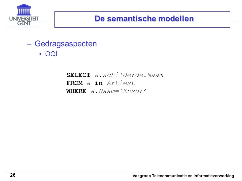 Vakgroep Telecommunicatie en Informatieverwerking 26 De semantische modellen –Gedragsaspecten OQL SELECT a.schilderde.Naam FROM a in Artiest WHERE a.N