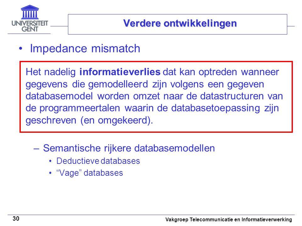 Vakgroep Telecommunicatie en Informatieverwerking 30 Verdere ontwikkelingen Impedance mismatch –Semantische rijkere databasemodellen Deductieve databa