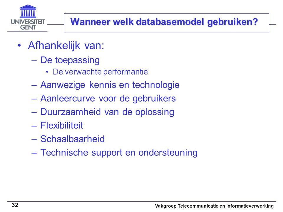 Vakgroep Telecommunicatie en Informatieverwerking 32 Wanneer welk databasemodel gebruiken? Afhankelijk van: –De toepassing De verwachte performantie –