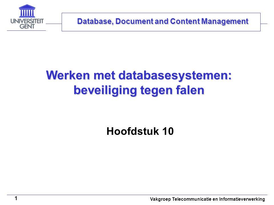 Vakgroep Telecommunicatie en Informatieverwerking 1 Werken met databasesystemen: beveiliging tegen falen Hoofdstuk 10 Database, Document and Content Management