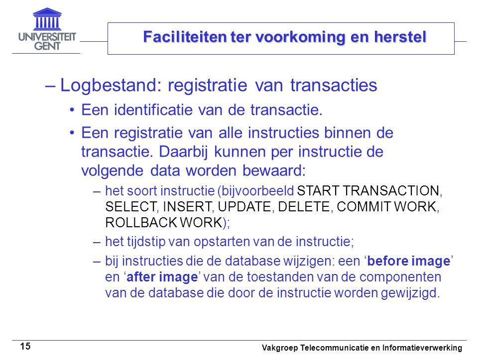 Vakgroep Telecommunicatie en Informatieverwerking 15 Faciliteiten ter voorkoming en herstel –Logbestand: registratie van transacties Een identificatie van de transactie.