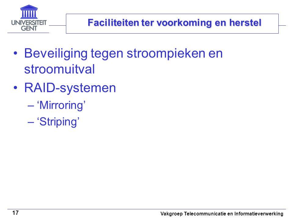 Vakgroep Telecommunicatie en Informatieverwerking 17 Faciliteiten ter voorkoming en herstel Beveiliging tegen stroompieken en stroomuitval RAID-systemen –'Mirroring' –'Striping'