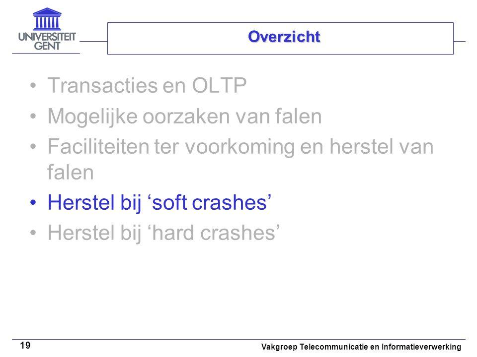 Vakgroep Telecommunicatie en Informatieverwerking 19 Overzicht Transacties en OLTP Mogelijke oorzaken van falen Faciliteiten ter voorkoming en herstel van falen Herstel bij 'soft crashes' Herstel bij 'hard crashes'