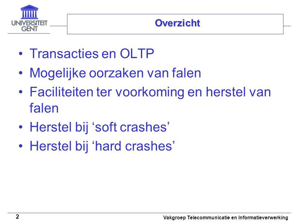 Vakgroep Telecommunicatie en Informatieverwerking 13 Overzicht Transacties en OLTP Mogelijke oorzaken van falen Faciliteiten ter voorkoming en herstel van falen Herstel bij 'soft crashes' Herstel bij 'hard crashes'