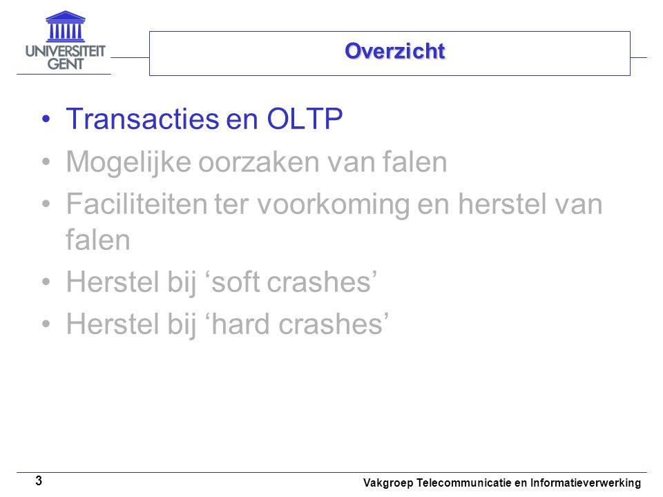 Vakgroep Telecommunicatie en Informatieverwerking 3 Overzicht Transacties en OLTP Mogelijke oorzaken van falen Faciliteiten ter voorkoming en herstel van falen Herstel bij 'soft crashes' Herstel bij 'hard crashes'