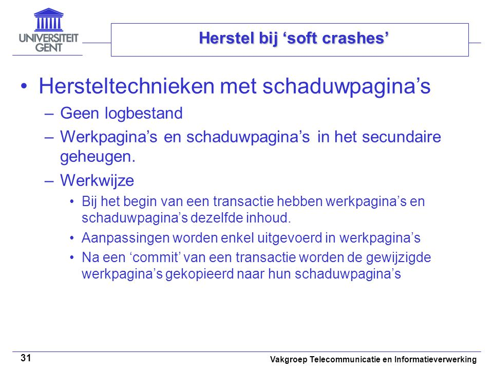 Vakgroep Telecommunicatie en Informatieverwerking 31 Herstel bij 'soft crashes' Hersteltechnieken met schaduwpagina's –Geen logbestand –Werkpagina's en schaduwpagina's in het secundaire geheugen.
