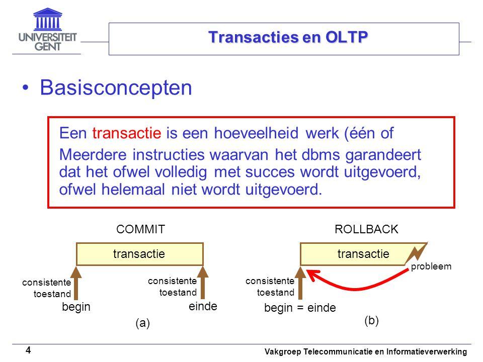 Vakgroep Telecommunicatie en Informatieverwerking 4 Transacties en OLTP Basisconcepten Een transactie is een hoeveelheid werk (één of Meerdere instructies waarvan het dbms garandeert dat het ofwel volledig met succes wordt uitgevoerd, ofwel helemaal niet wordt uitgevoerd.
