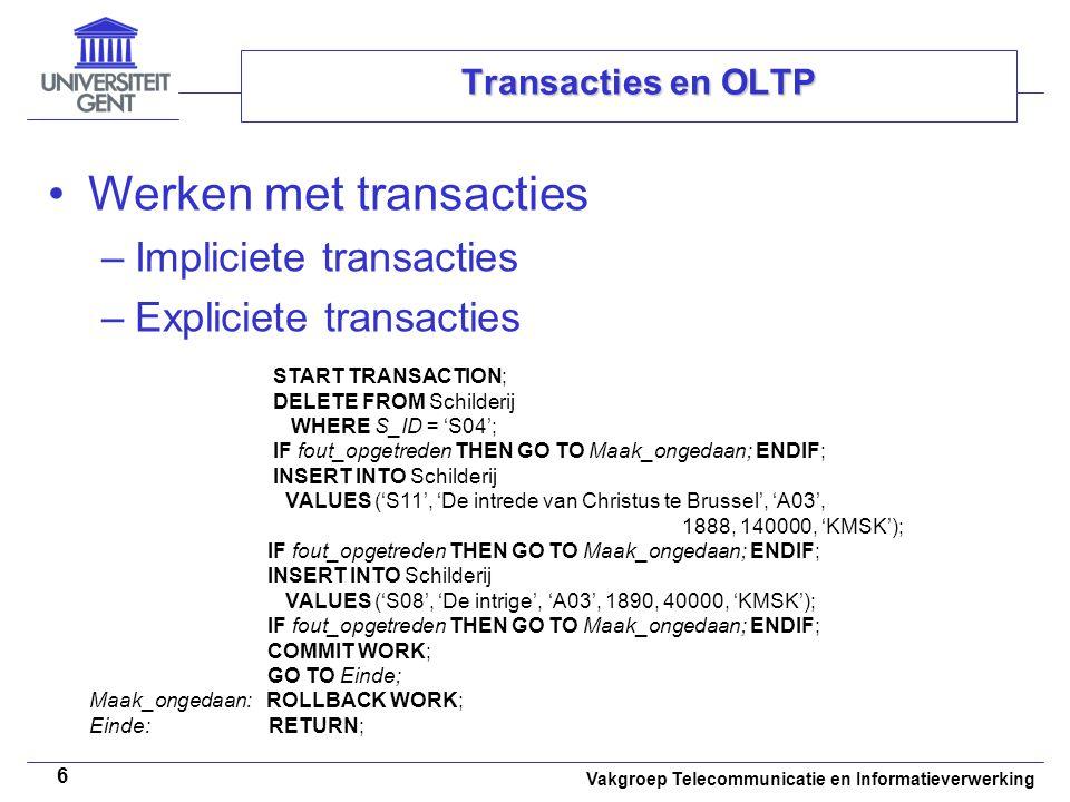 Vakgroep Telecommunicatie en Informatieverwerking 6 Transacties en OLTP Werken met transacties –Impliciete transacties –Expliciete transacties START TRANSACTION; DELETE FROM Schilderij WHERE S_ID = 'S04'; IF fout_opgetreden THEN GO TO Maak_ongedaan; ENDIF; INSERT INTO Schilderij VALUES ('S11', 'De intrede van Christus te Brussel', 'A03', 1888, 140000, 'KMSK'); IF fout_opgetreden THEN GO TO Maak_ongedaan; ENDIF; INSERT INTO Schilderij VALUES ('S08', 'De intrige', 'A03', 1890, 40000, 'KMSK'); IF fout_opgetreden THEN GO TO Maak_ongedaan; ENDIF; COMMIT WORK; GO TO Einde; Maak_ongedaan: ROLLBACK WORK; Einde: RETURN;