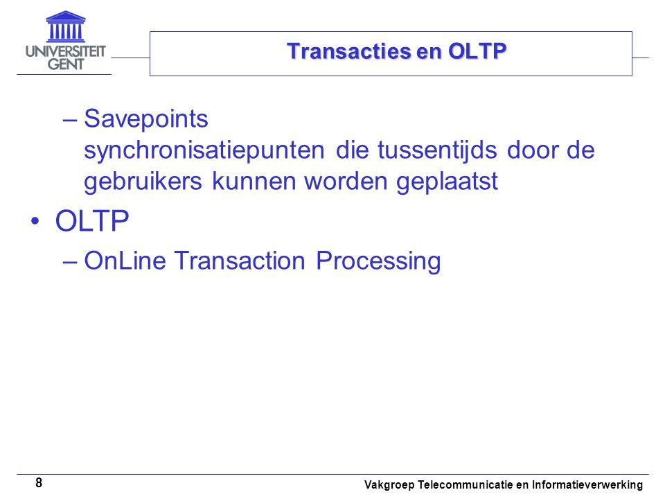 Vakgroep Telecommunicatie en Informatieverwerking 8 Transacties en OLTP –Savepoints synchronisatiepunten die tussentijds door de gebruikers kunnen worden geplaatst OLTP –OnLine Transaction Processing