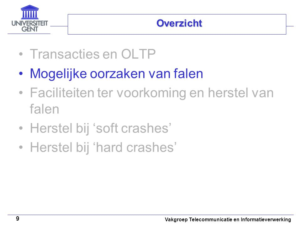 Vakgroep Telecommunicatie en Informatieverwerking 9 Overzicht Transacties en OLTP Mogelijke oorzaken van falen Faciliteiten ter voorkoming en herstel van falen Herstel bij 'soft crashes' Herstel bij 'hard crashes'