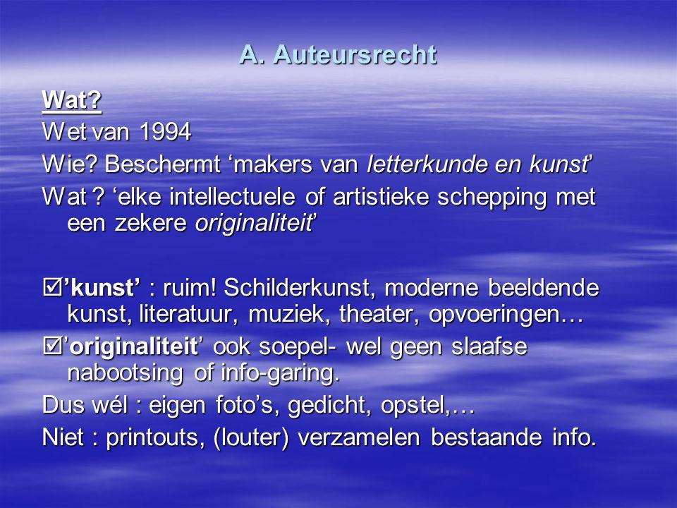 A. Auteursrecht Wat? Wet van 1994 Wie? Beschermt 'makers van letterkunde en kunst' Wat ? 'elke intellectuele of artistieke schepping met een zekere or