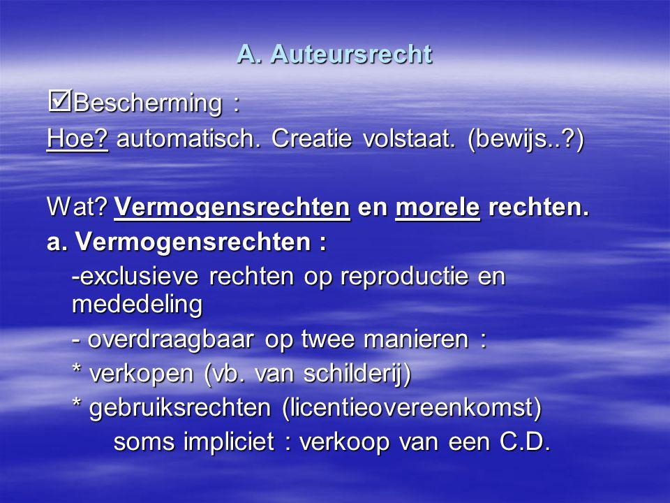  Bescherming : Hoe? automatisch. Creatie volstaat. (bewijs..?) Wat? Vermogensrechten en morele rechten. a. Vermogensrechten : -exclusieve rechten op