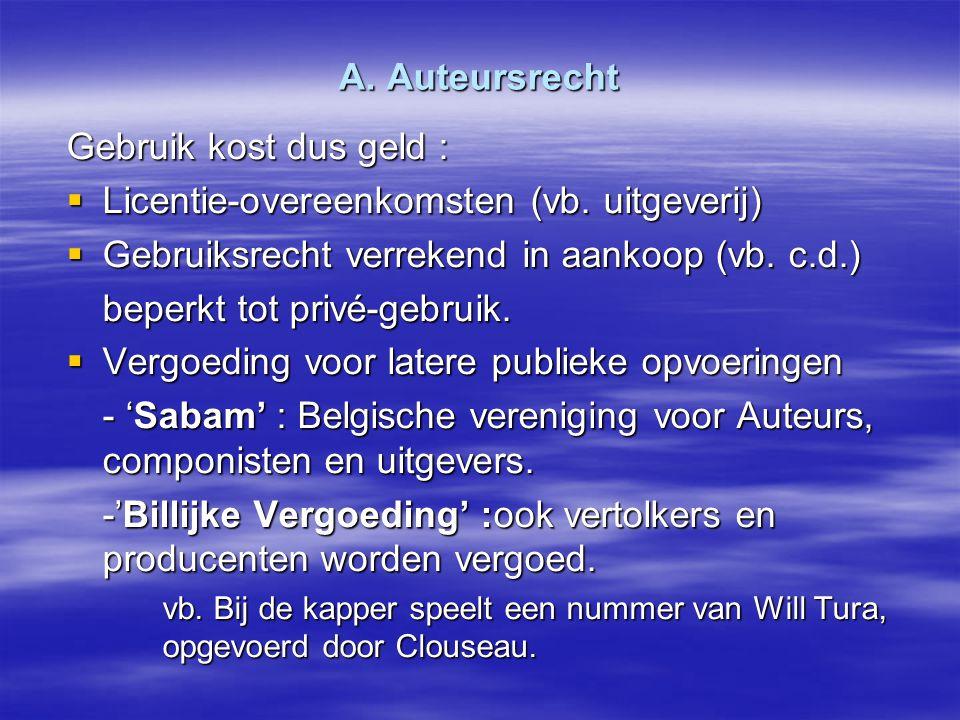 A. Auteursrecht Gebruik kost dus geld :  Licentie-overeenkomsten (vb. uitgeverij)  Gebruiksrecht verrekend in aankoop (vb. c.d.) beperkt tot privé-g