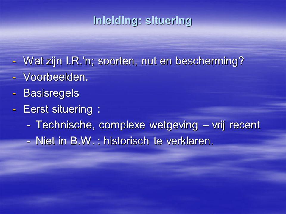 Inleiding: situering -Wat zijn I.R.'n; soorten, nut en bescherming? -Voorbeelden. -Basisregels -Eerst situering : -Technische, complexe wetgeving – vr