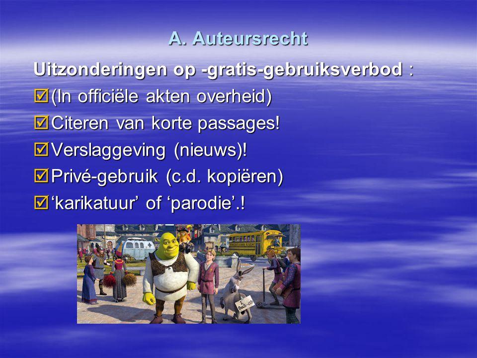 A. Auteursrecht Uitzonderingen op -gratis-gebruiksverbod :  (In officiële akten overheid)  Citeren van korte passages!  Verslaggeving (nieuws)!  P