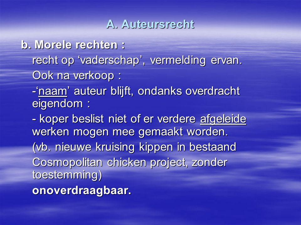 A. Auteursrecht b. Morele rechten : recht op 'vaderschap', vermelding ervan. Ook na verkoop : -'naam' auteur blijft, ondanks overdracht eigendom : - k