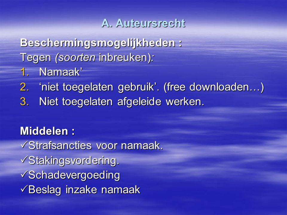 A. Auteursrecht Beschermingsmogelijkheden : Tegen (soorten inbreuken): 1.Namaak' 2.'niet toegelaten gebruik'. (free downloaden…) 3.Niet toegelaten afg