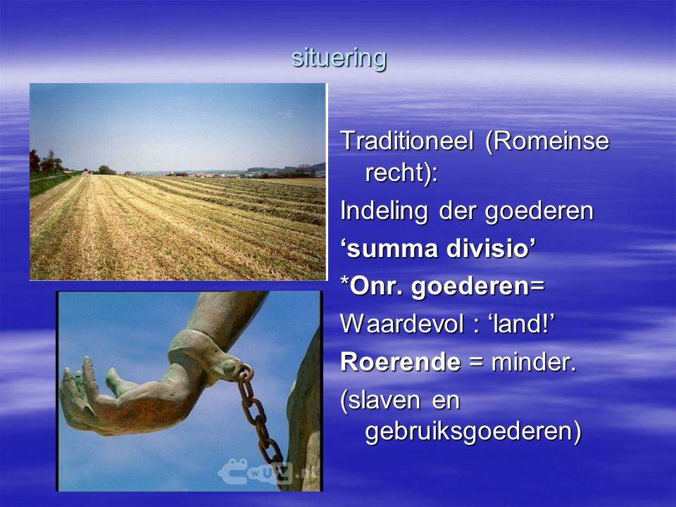 situering Traditioneel (Romeinse recht): Indeling der goederen 'summa divisio' *Onr. goederen= Waardevol : 'land!' Roerende = minder. (slaven en gebru