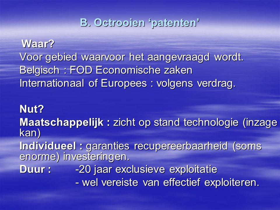 B. Octrooien 'patenten' Waar? Waar? Voor gebied waarvoor het aangevraagd wordt. Belgisch : FOD Economische zaken Internationaal of Europees : volgens