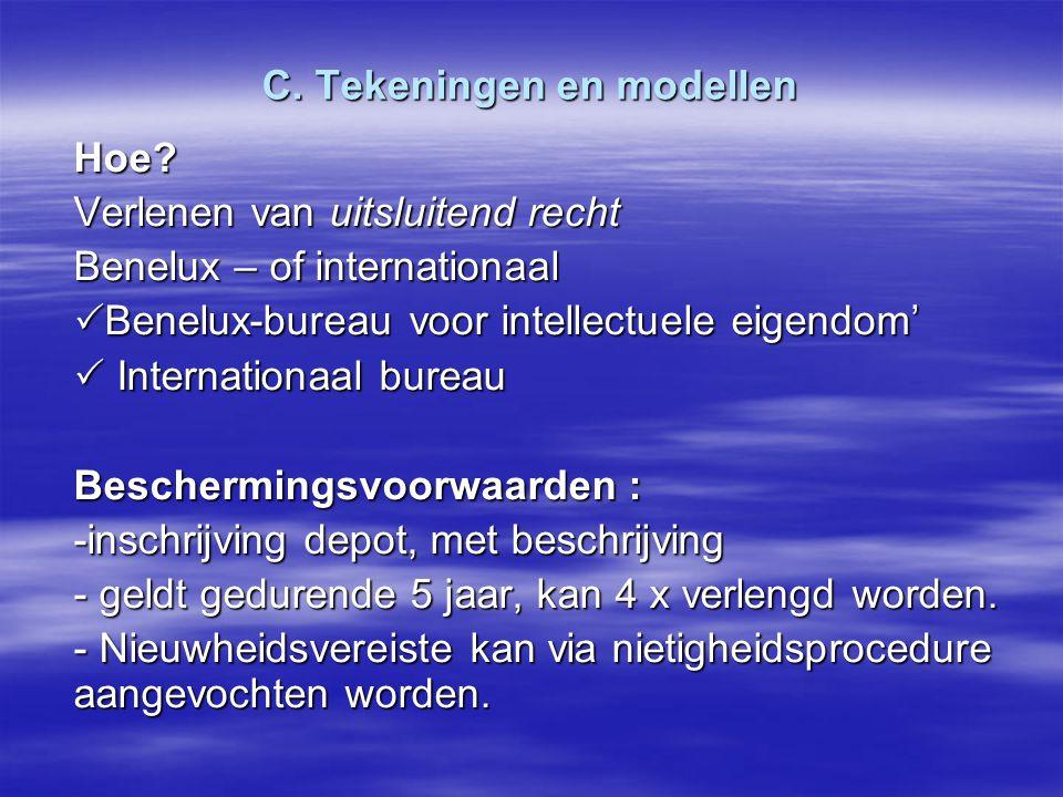 C. Tekeningen en modellen Hoe? Verlenen van uitsluitend recht Benelux – of internationaal  Benelux-bureau voor intellectuele eigendom'  Internationa