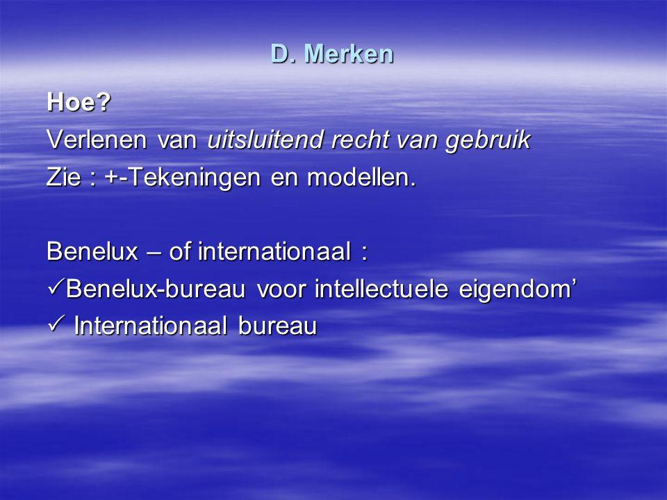 D. Merken Hoe? Verlenen van uitsluitend recht van gebruik Zie : +-Tekeningen en modellen. Benelux – of internationaal :  Benelux-bureau voor intellec