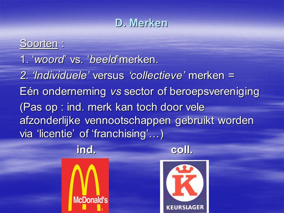 D. Merken Soorten : 1. 'woord' vs. 'beeld'merken. 2. 'Individuele' versus 'collectieve' merken = Eén onderneming vs sector of beroepsvereniging (Pas o