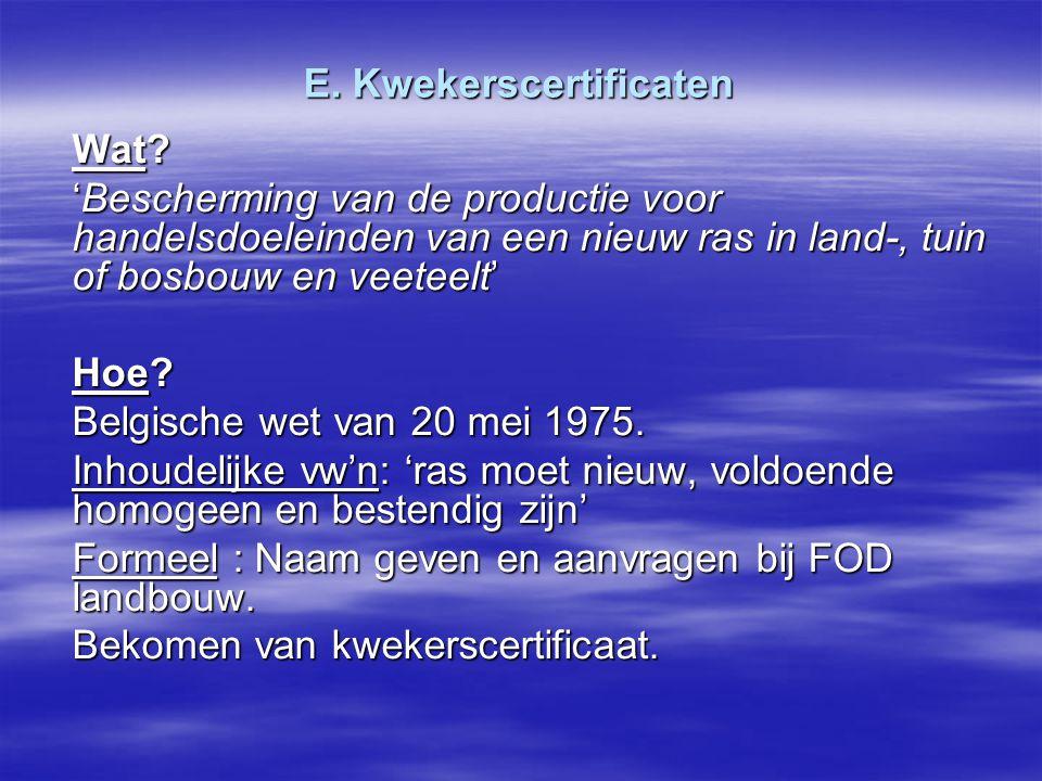 E. Kwekerscertificaten Wat? 'Bescherming van de productie voor handelsdoeleinden van een nieuw ras in land-, tuin of bosbouw en veeteelt' Hoe? Belgisc