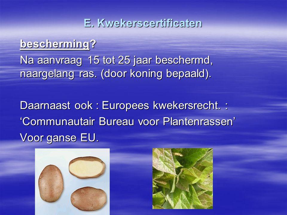 E. Kwekerscertificaten bescherming? Na aanvraag 15 tot 25 jaar beschermd, naargelang ras. (door koning bepaald). Daarnaast ook : Europees kwekersrecht