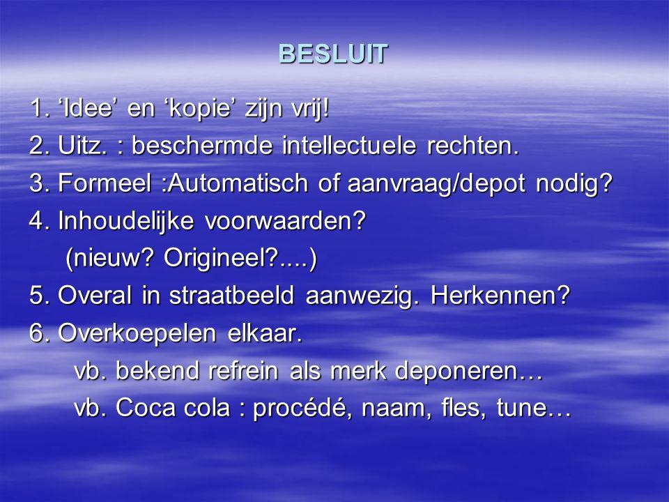 BESLUIT 1. 'Idee' en 'kopie' zijn vrij! 2. Uitz. : beschermde intellectuele rechten. 3. Formeel :Automatisch of aanvraag/depot nodig? 4. Inhoudelijke