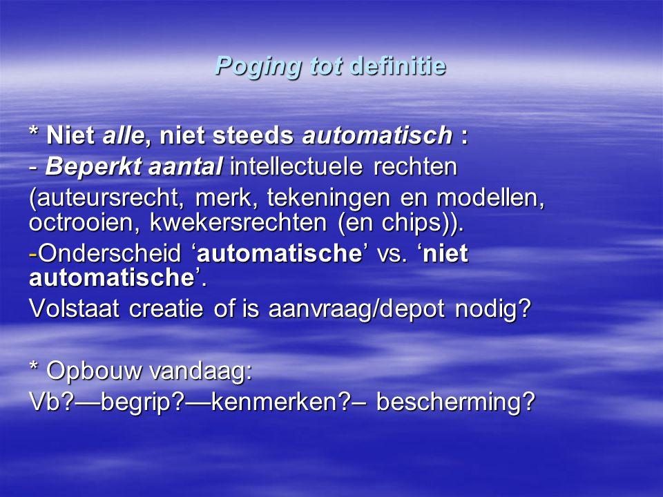 Poging tot definitie * Niet alle, niet steeds automatisch : - Beperkt aantal intellectuele rechten (auteursrecht, merk, tekeningen en modellen, octroo
