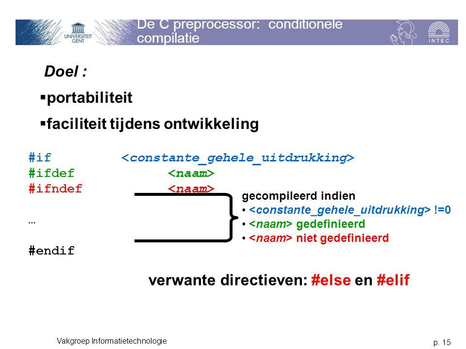 p. 15 Vakgroep Informatietechnologie De C preprocessor: conditionele compilatie Doel :  portabiliteit  faciliteit tijdens ontwikkeling #if #ifdef #i